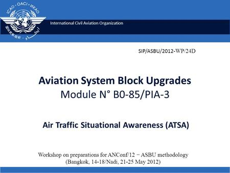 International Civil Aviation Organization Aviation System Block Upgrades Module N° B0-85/PIA-3 Air Traffic Situational Awareness (ATSA) Workshop on preparations.