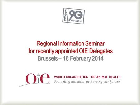 Regional Information Seminar for recently appointed OIE Delegates Brussels – 18 February 2014.