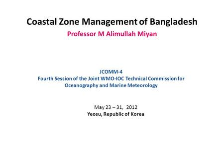 Coastal Zone Management of Bangladesh Professor M Alimullah Miyan JCOMM-4 Fourth Session of the Joint WMO-IOC Technical Commission for Oceanography and.
