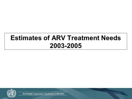 World Health Organization Department of HIV/AIDS Estimates of ARV Treatment Needs 2003-2005.