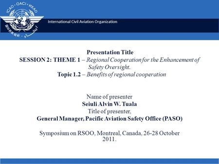 International Civil Aviation Organization Presentation Title SESSION 2: THEME 1 – Regional Cooperation for the Enhancement of Safety Oversight. Topic 1.2.