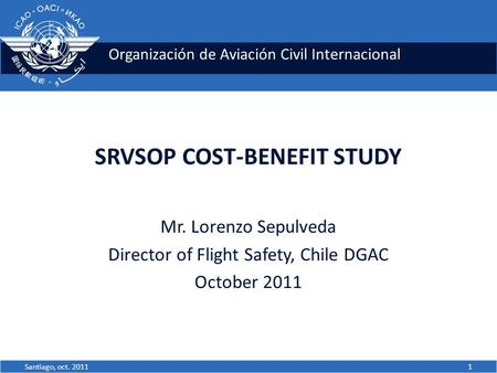 Organización de Aviación Civil Internacional SRVSOP COST-BENEFIT STUDY Mr. Lorenzo Sepulveda Director of Flight Safety, Chile DGAC October 2011 1Santiago,