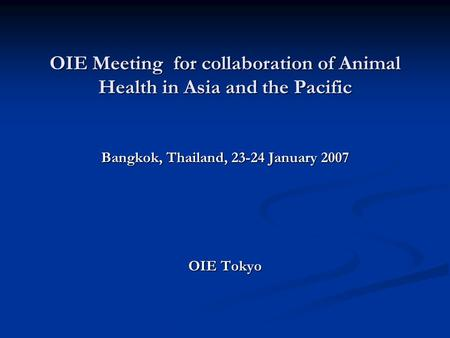 OIE Meeting for collaboration of Animal Health in Asia and the Pacific Bangkok, Thailand, 23-24 January 2007 OIE Tokyo.