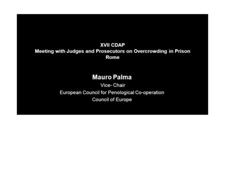 XVII CDAP Meeting with Judges and Prosecutors on Overcrowding in Prison Rome Mauro Palma Vice- Chair European Council for Penological Co-operation Council.