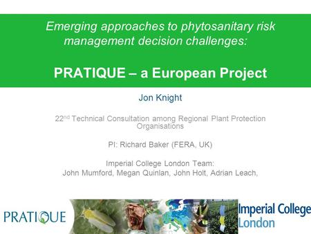 Jon Knight 22 nd Technical Consultation among Regional Plant Protection Organisations PI: Richard Baker (FERA, UK) Imperial College London Team: John Mumford,