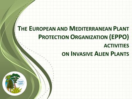 T HE E UROPEAN AND M EDITERRANEAN P LANT P ROTECTION O RGANIZATION (EPPO) ACTIVITIES ON I NVASIVE A LIEN P LANTS.