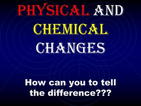 How can you to tell the difference??? Physical and Chemical Changes.