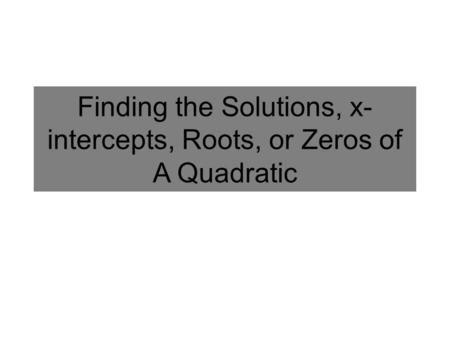 Finding the Solutions, x- intercepts, Roots, or Zeros of A Quadratic.