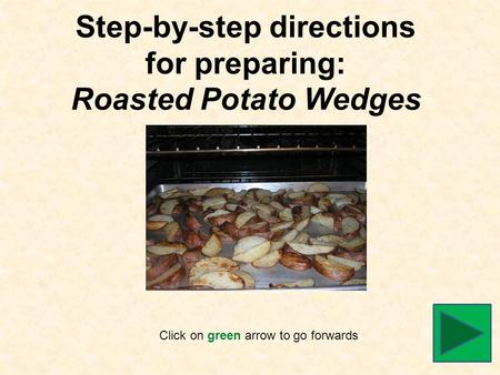 Step-by-step directions for preparing: Roasted Potato Wedges Click on green arrow to go forwards.