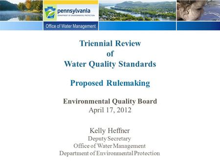 Triennial Review of Water Quality Standards Proposed Rulemaking Environmental Quality Board April 17, 2012 Kelly Heffner Deputy Secretary Office of Water.
