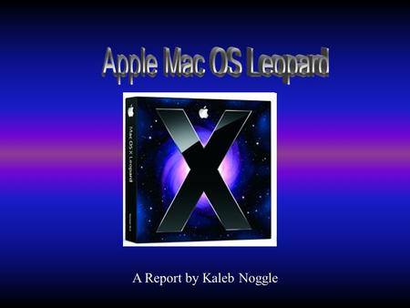 A Report by Kaleb Noggle. Mac OS X Leopard Who and when it was developed How does it differ from other OS How it is used in the work place Recommended.