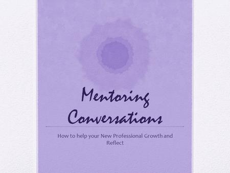 Mentoring Conversations How to help your New Professional Growth and Reflect.