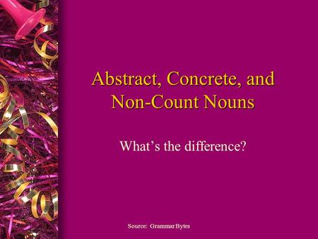 Abstract, Concrete, and Non-Count Nouns What's the difference? Source: Grammar Bytes.