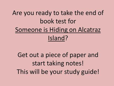 Are you ready to take the end of book test for Someone is Hiding on Alcatraz Island? Get out a piece of paper and start taking notes! This will be your.