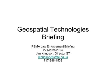 Geospatial Technologies Briefing PEMA Law Enforcement Briefing 22 March 2004 Jim Knudson, Director GT 717-346-1538.