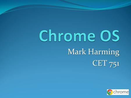 Mark Harming CET 751. Chrome OS Chrome OS released by Google 6-15-11 A new OS To compete with Windows, Mac, etc…