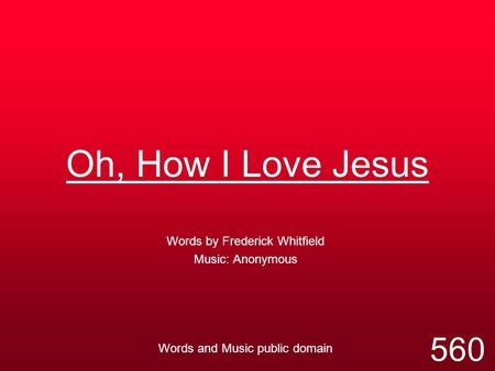 Oh, How I Love Jesus Words by Frederick Whitfield Music: Anonymous Words and Music public domain 560.