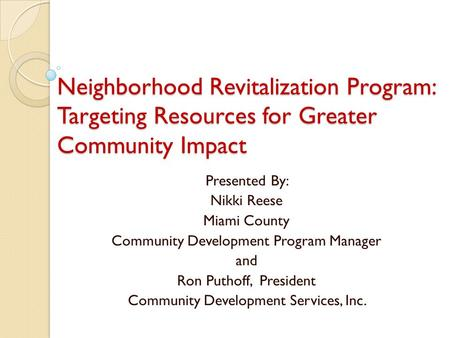 Neighborhood Revitalization Program: Targeting Resources for Greater Community Impact Presented By: Nikki Reese Miami County Community Development Program.