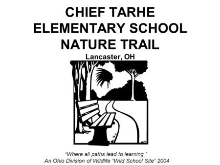"CHIEF TARHE ELEMENTARY SCHOOL NATURE TRAIL Lancaster, OH ""Where all paths lead to learning."" An Ohio Division of Wildlife ""Wild School Site"" 2004."