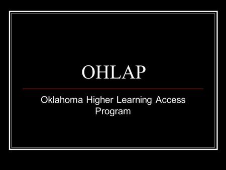 OHLAP Oklahoma Higher Learning Access Program. Who May Apply? Must be an Oklahoma resident Must apply during 8 th, 9 th or 10 th grade Parents must earn.