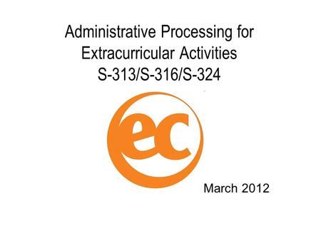 Administrative Processing for Extracurricular Activities S-313/S-316/S-324 March 2012.