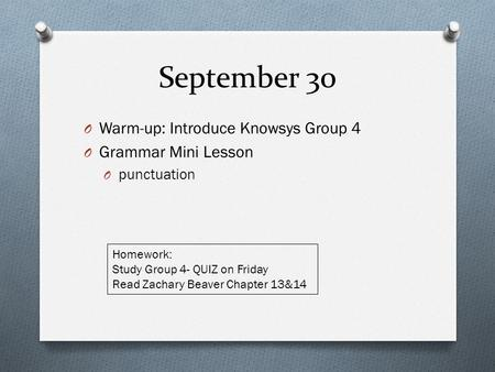 September 30 O Warm-up: Introduce Knowsys Group 4 O Grammar Mini Lesson O punctuation Homework: Study Group 4- QUIZ on Friday Read Zachary Beaver Chapter.