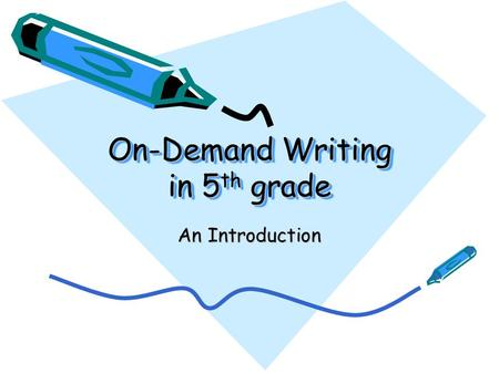 On-Demand Writing in 5 th grade An Introduction On-Demand Writing is… Writing for a real-world or authentic reason. Writing to a prompt in a limited.