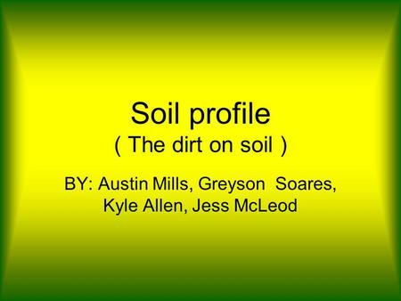 Soil profile ( The dirt on soil ) BY: Austin Mills, Greyson Soares, Kyle Allen, Jess McLeod.