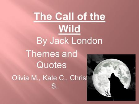 Themes and Quotes Olivia M., Kate C., Christian S. The Call of the Wild By Jack London.