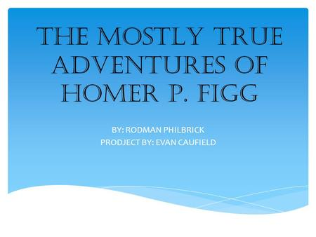 THE MOSTLY TRUE ADVENTURES OF HOMER P. FIGG BY: RODMAN PHILBRICK PRODJECT BY: EVAN CAUFIELD.