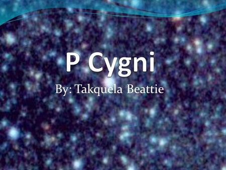 By: Takquela Beattie. About P Cygni P Cygni is one of the hottest super giants in the Galaxy!!