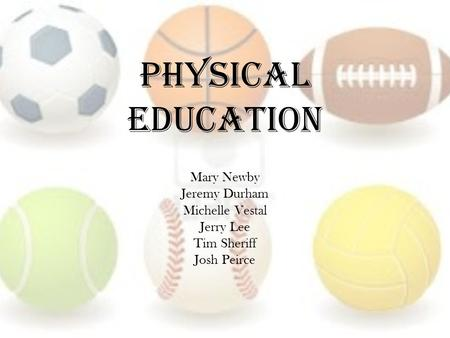 Physical Education Mary Newby Jeremy Durham Michelle Vestal Jerry Lee Tim Sheriff Josh Peirce.