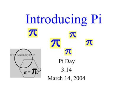 Introducing Pi Pi Day 3.14 March 14, 2004 Pi Facts Pi is the number of times that a circle's diameter will fit around the circle! Pi is the ratio of.