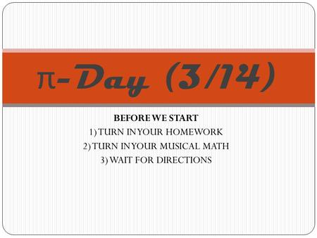 BEFORE WE START 1) TURN IN YOUR HOMEWORK 2) TURN IN YOUR MUSICAL MATH 3) WAIT FOR DIRECTIONS π -Day (3/14)