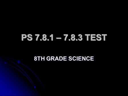PS 7.8.1 – 7.8.3 TEST 8TH GRADE SCIENCE.