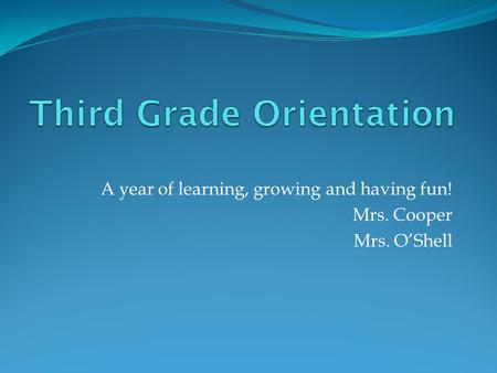 A year of learning, growing and having fun! Mrs. Cooper Mrs. O'Shell.