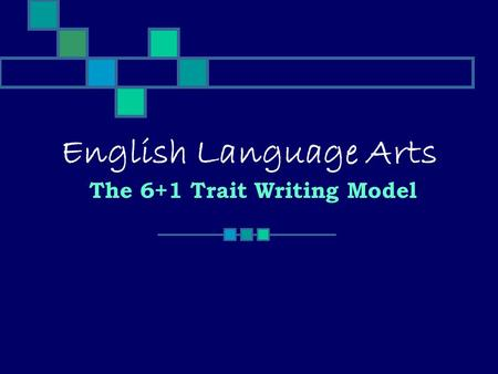 English Language Arts The 6+1 Trait Writing Model.