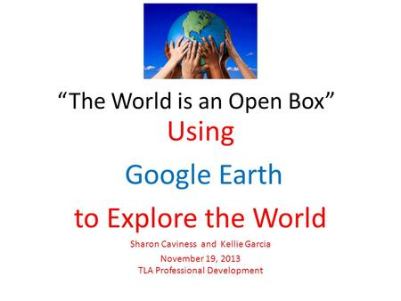 """The World is an Open Box"" Using Google Earth to Explore the World Sharon Caviness and Kellie Garcia November 19, 2013 TLA Professional Development."