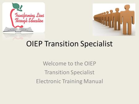 OIEP Transition Specialist Welcome to the OIEP Transition Specialist Electronic Training Manual.