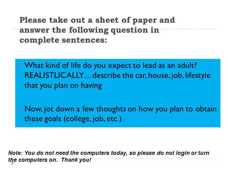 Please take out a sheet of paper and answer the following question in complete sentences:  What kind of life do you expect to lead as an adult? REALISTLICALLY…describe.