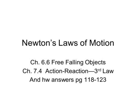 Newton's Laws of Motion Ch. 6.6 Free Falling Objects Ch. 7.4 Action-Reaction—3 rd Law And hw answers pg 118-123.