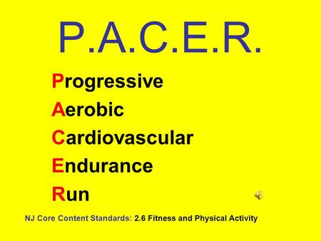 P.A.C.E.R. Progressive Aerobic Cardiovascular Endurance Run NJ Core Content Standards: 2.6 Fitness and Physical Activity.