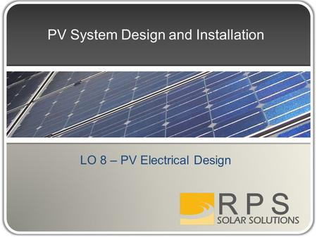 PV System Design and Installation LO 8 – PV Electrical Design.