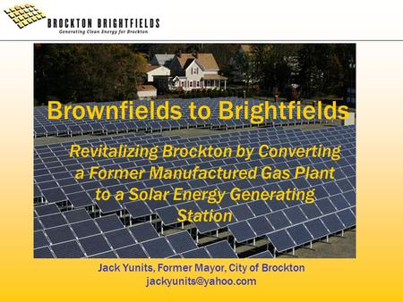 Brownfields to Brightfields Revitalizing Brockton by Converting a Former Manufactured Gas Plant to a Solar Energy Generating Station Jack Yunits, Former.