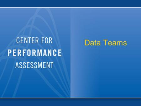 Data Teams. Center for Performance Assessment © 2006 2 Seminar Overview  Part One: Introduction  Part Two: Building the foundation  Part Three: The.
