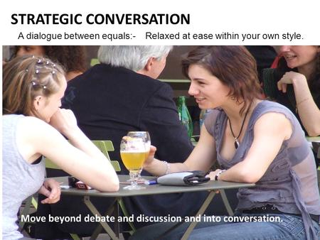 ' A dialogue between equals:- Relaxed at ease within your own style. STRATEGIC CONVERSATION Move beyond debate and discussion and into conversation.
