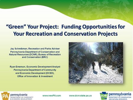 "Www.dcnr.state.pa.us ""Green"" Your Project: Funding Opportunities for Your Recreation and Conservation Projects Jay Schreibman, Recreation and Parks Adviser."