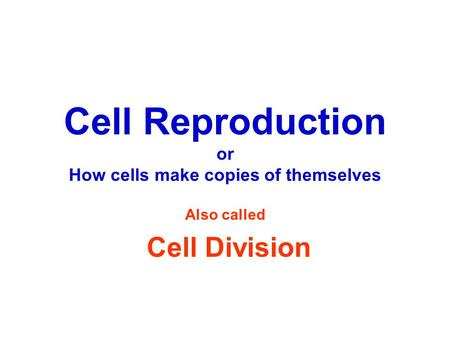 Cell Reproduction or How cells make copies of themselves