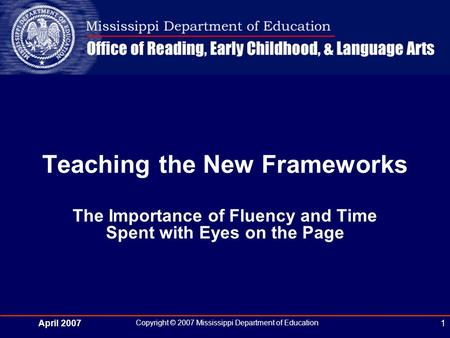 April 2007 Copyright © 2007 Mississippi Department of Education 1 The Importance of Fluency and Time Spent with Eyes on the Page Teaching the New Frameworks.