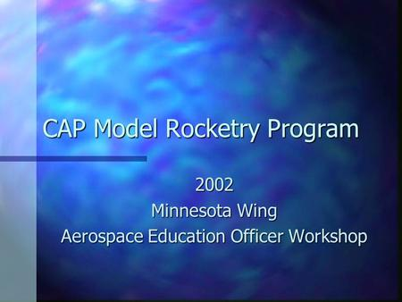 CAP Model Rocketry Program 2002 Minnesota Wing Aerospace Education Officer Workshop.
